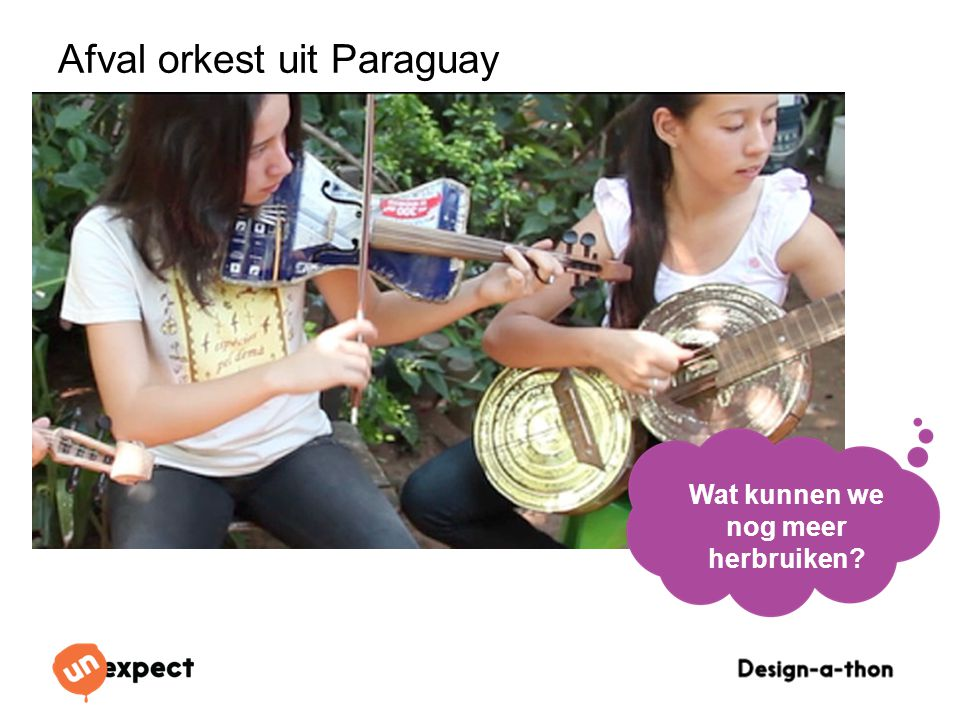 Design-a-Thon 16 Oktober 2014 Afval orkest uit Paraguay Wat kunnen we nog meer herbruiken?
