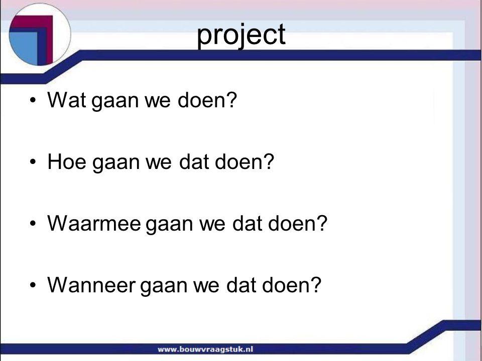 project Wat gaan we doen Hoe gaan we dat doen Waarmee gaan we dat doen Wanneer gaan we dat doen