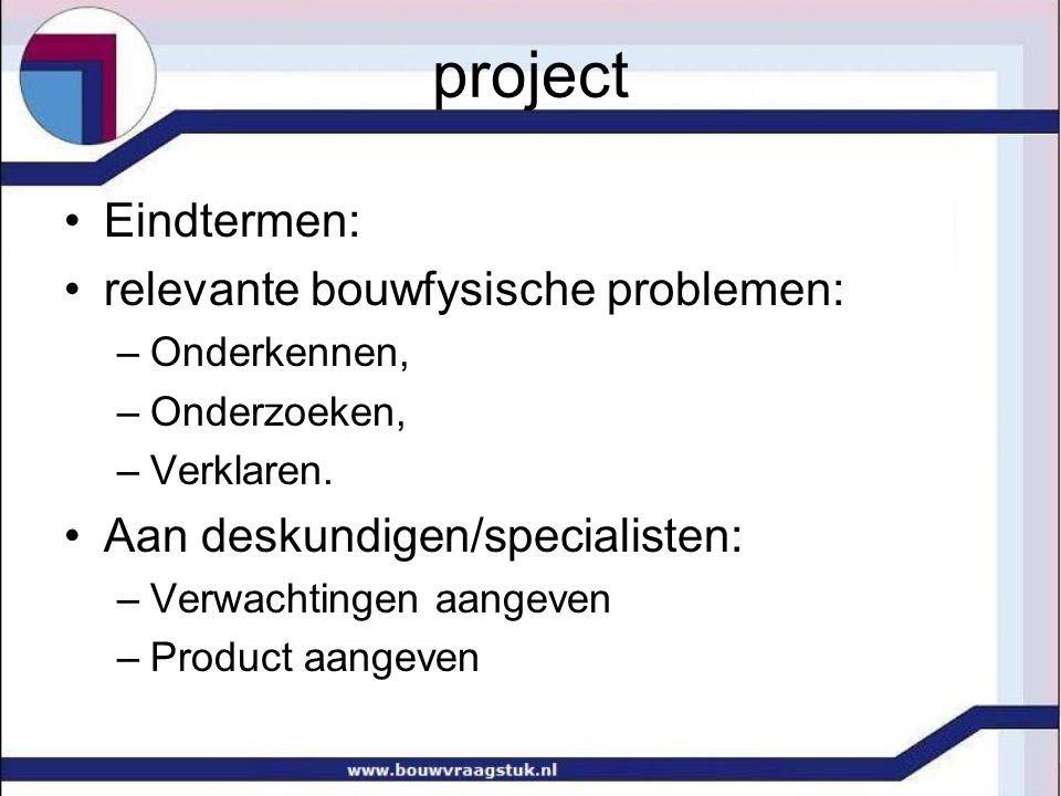 project Eindtermen: relevante bouwfysische problemen: –Onderkennen, –Onderzoeken, –Verklaren.