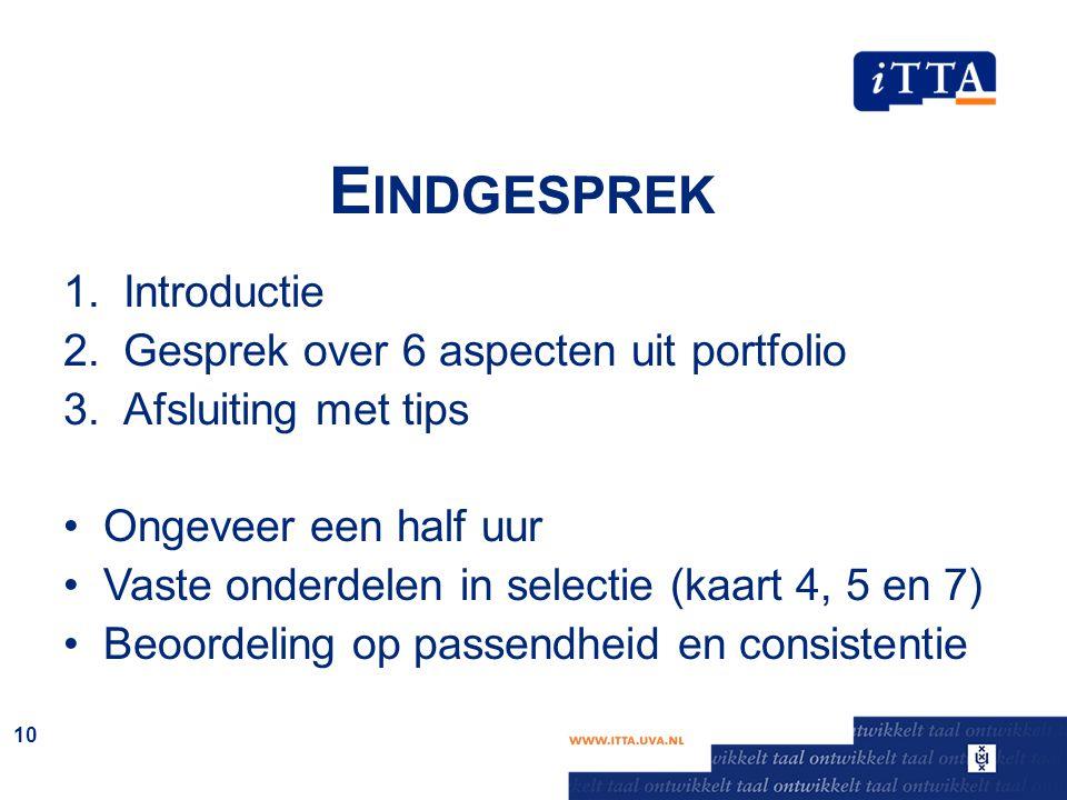 E INDGESPREK 1.Introductie 2.Gesprek over 6 aspecten uit portfolio 3.Afsluiting met tips Ongeveer een half uur Vaste onderdelen in selectie (kaart 4,