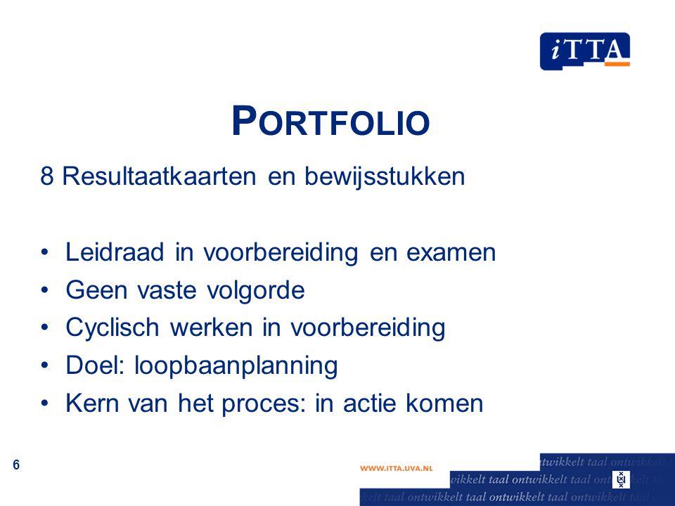 P ORTFOLIO 8 Resultaatkaarten en bewijsstukken Leidraad in voorbereiding en examen Geen vaste volgorde Cyclisch werken in voorbereiding Doel: loopbaan