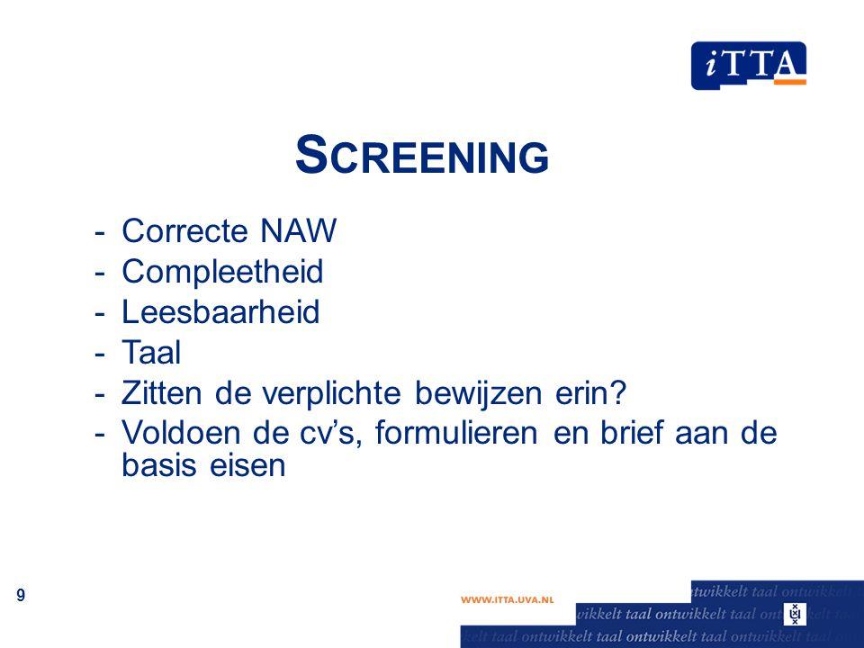S CREENING -Correcte NAW -Compleetheid -Leesbaarheid -Taal -Zitten de verplichte bewijzen erin? -Voldoen de cv's, formulieren en brief aan de basis ei