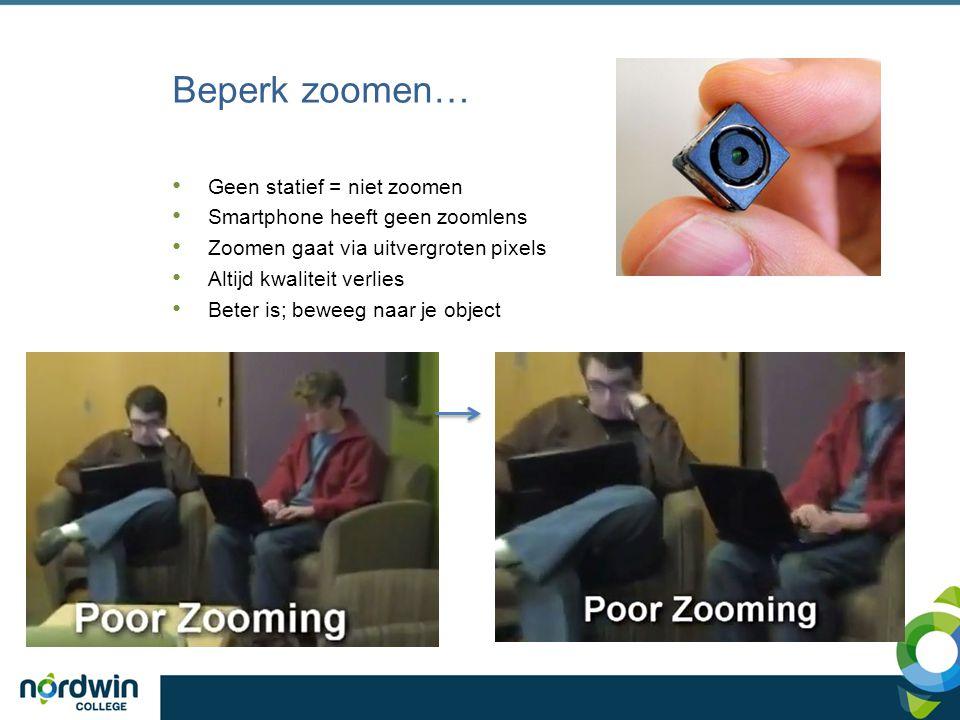 Beperk zoomen… Geen statief = niet zoomen Smartphone heeft geen zoomlens Zoomen gaat via uitvergroten pixels Altijd kwaliteit verlies Beter is; beweeg naar je object