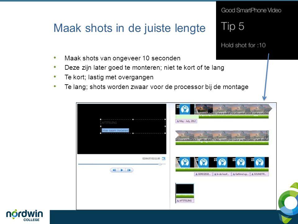 Maak shots in de juiste lengte Maak shots van ongeveer 10 seconden Deze zijn later goed te monteren; niet te kort of te lang Te kort; lastig met overg