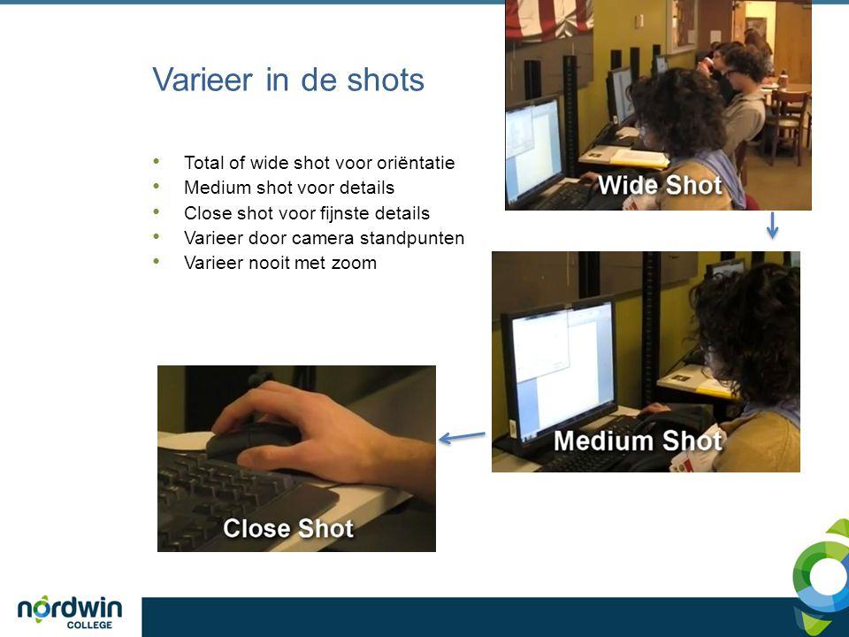Varieer in de shots Total of wide shot voor oriëntatie Medium shot voor details Close shot voor fijnste details Varieer door camera standpunten Varieer nooit met zoom