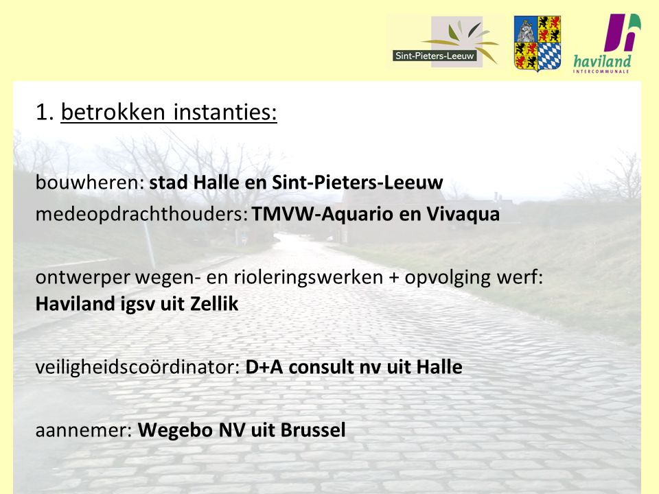 1. betrokken instanties: bouwheren: stad Halle en Sint-Pieters-Leeuw medeopdrachthouders: TMVW-Aquario en Vivaqua ontwerper wegen- en rioleringswerken