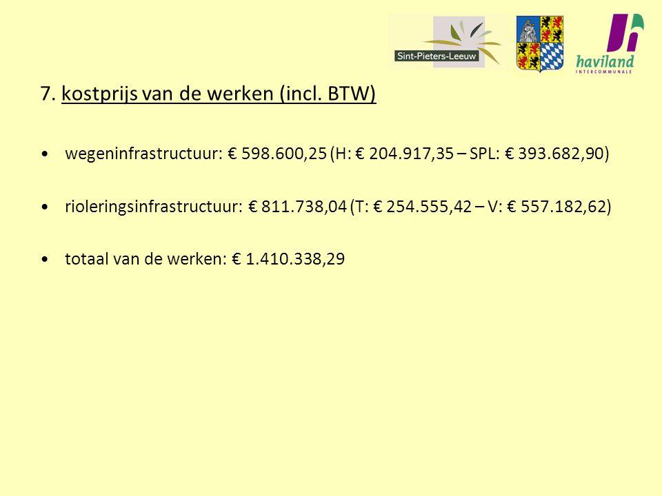 7. kostprijs van de werken (incl. BTW) wegeninfrastructuur: € 598.600,25 (H: € 204.917,35 – SPL: € 393.682,90) rioleringsinfrastructuur: € 811.738,04