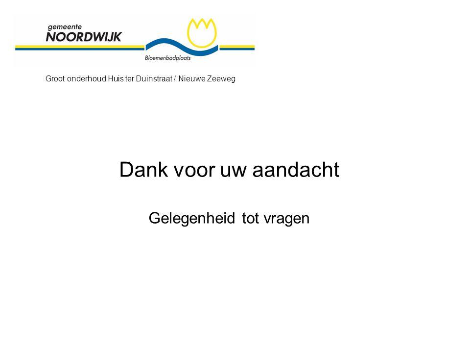 Groot onderhoud Huis ter Duinstraat / Nieuwe Zeeweg Dank voor uw aandacht Gelegenheid tot vragen