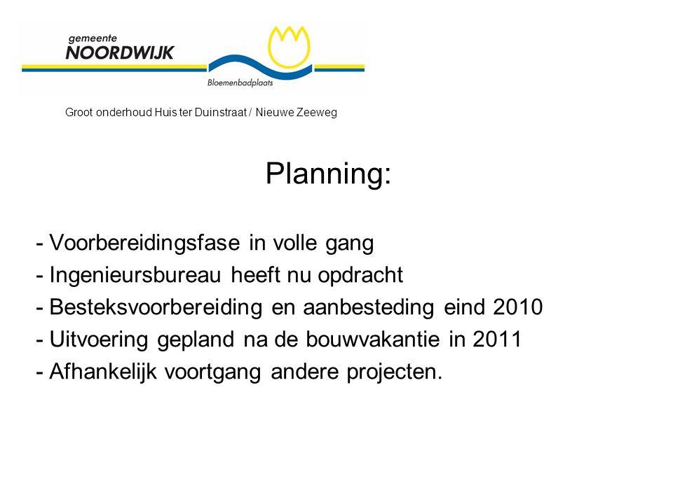 Groot onderhoud Huis ter Duinstraat / Nieuwe Zeeweg Planning: - Voorbereidingsfase in volle gang - Ingenieursbureau heeft nu opdracht - Besteksvoorbereiding en aanbesteding eind 2010 - Uitvoering gepland na de bouwvakantie in 2011 - Afhankelijk voortgang andere projecten.