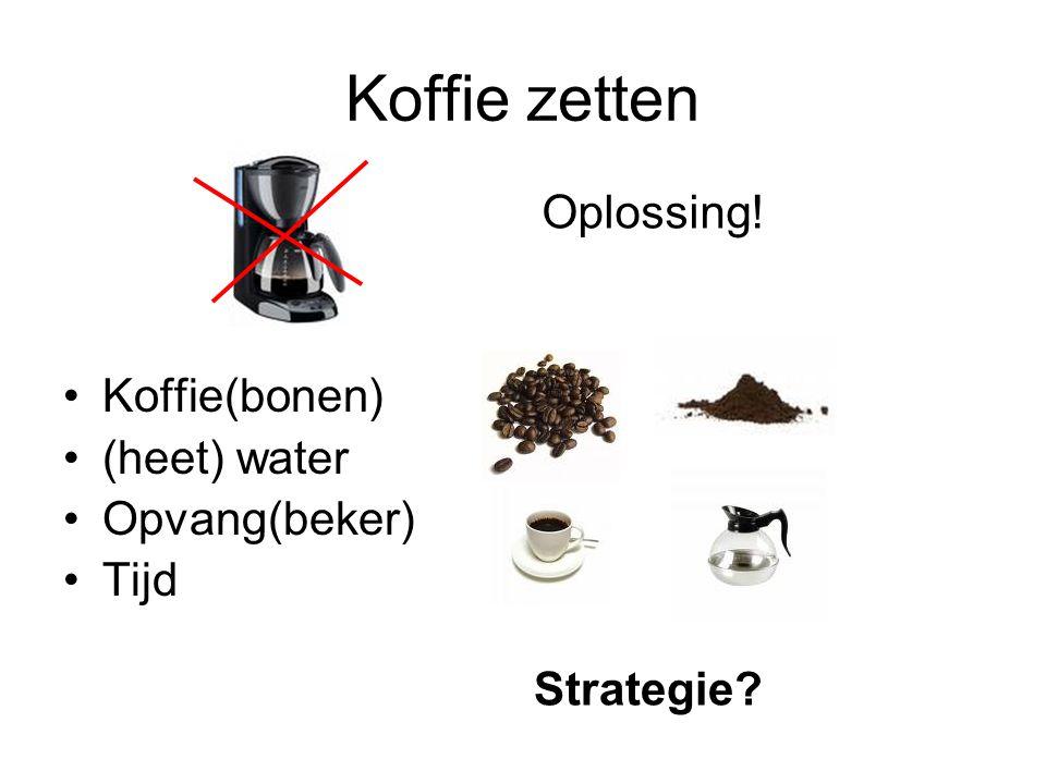 Koffie zetten Koffie(bonen) (heet) water Opvang(beker) Tijd Oplossing! Strategie?