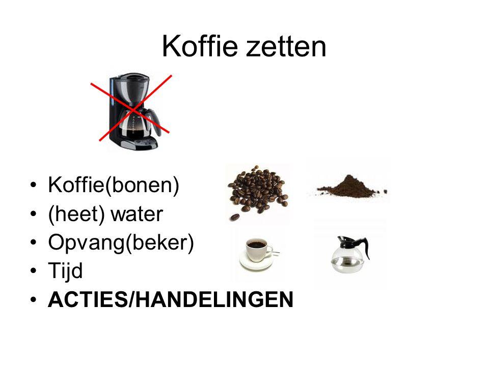 Koffie zetten Koffie(bonen) (heet) water Opvang(beker) Tijd ACTIES/HANDELINGEN