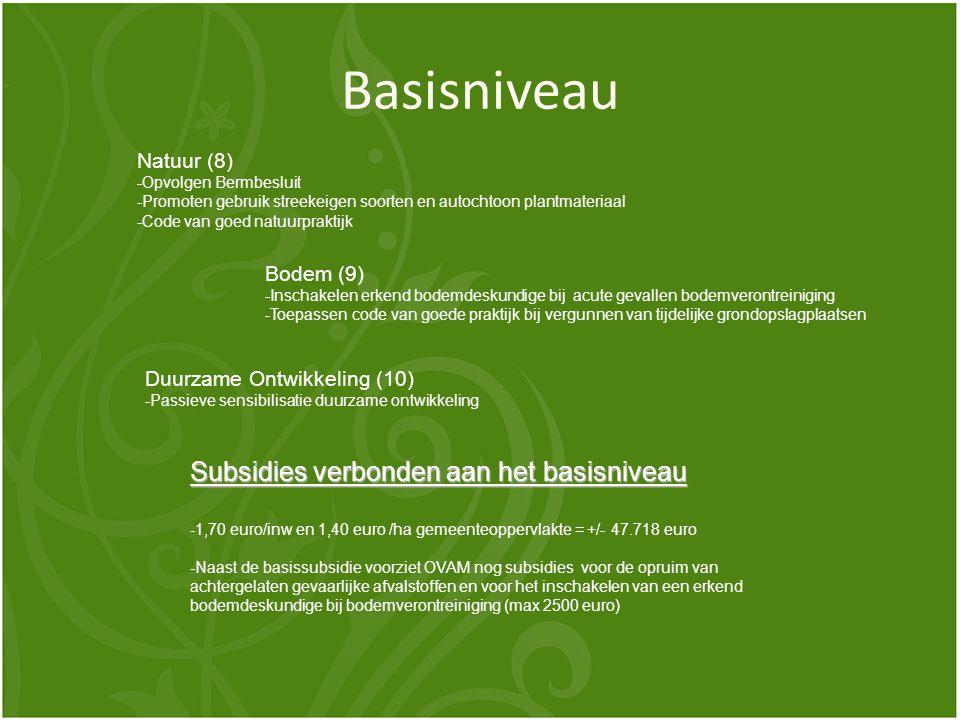 Basisniveau Natuur (8) -Opvolgen Bermbesluit -Promoten gebruik streekeigen soorten en autochtoon plantmateriaal -Code van goed natuurpraktijk Bodem (9) -Inschakelen erkend bodemdeskundige bij acute gevallen bodemverontreiniging -Toepassen code van goede praktijk bij vergunnen van tijdelijke grondopslagplaatsen Duurzame Ontwikkeling (10) -Passieve sensibilisatie duurzame ontwikkeling Subsidies verbonden aan het basisniveau -1,70 euro/inw en 1,40 euro /ha gemeenteoppervlakte = +/- 47.718 euro -Naast de basissubsidie voorziet OVAM nog subsidies voor de opruim van achtergelaten gevaarlijke afvalstoffen en voor het inschakelen van een erkend bodemdeskundige bij bodemverontreiniging (max 2500 euro)