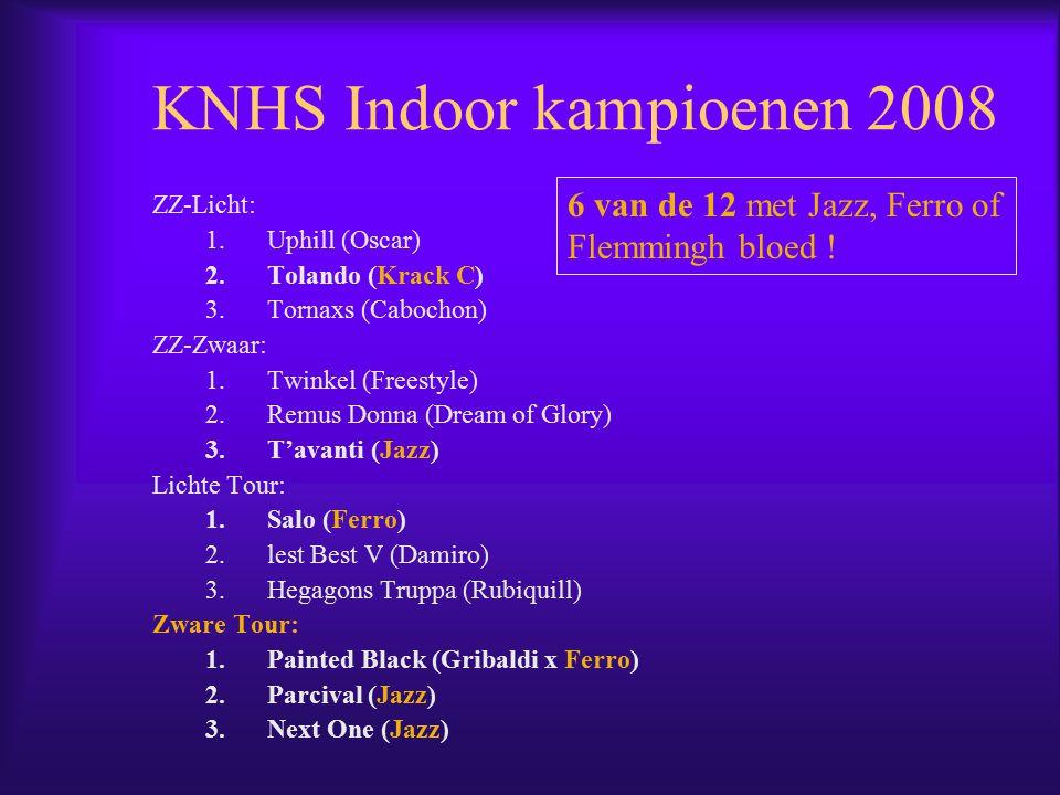 KNHS Indoor kampioenen 2008 ZZ-Licht: 1.Uphill (Oscar) 2.Tolando (Krack C) 3.Tornaxs (Cabochon) ZZ-Zwaar: 1.Twinkel (Freestyle) 2.Remus Donna (Dream of Glory) 3.T'avanti (Jazz) Lichte Tour: 1.Salo (Ferro) 2.lest Best V (Damiro) 3.Hegagons Truppa (Rubiquill) Zware Tour: 1.Painted Black (Gribaldi x Ferro) 2.Parcival (Jazz) 3.Next One (Jazz) 6 van de 12 met Jazz, Ferro of Flemmingh bloed !