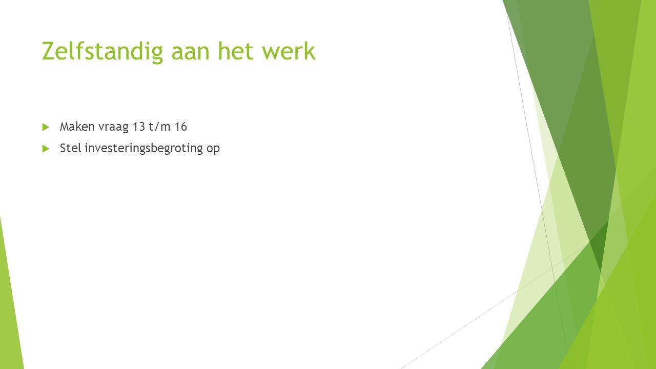 Zelfstandig aan het werk  Maken vraag 13 t/m 16  Stel investeringsbegroting op