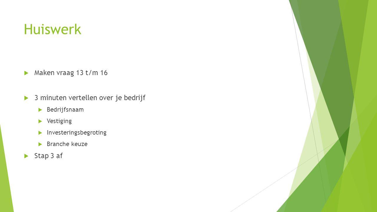 Huiswerk  Maken vraag 13 t/m 16  3 minuten vertellen over je bedrijf  Bedrijfsnaam  Vestiging  Investeringsbegroting  Branche keuze  Stap 3 af