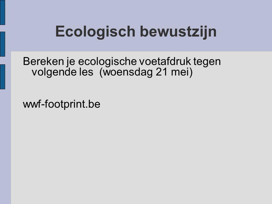 Ecologisch bewustzijn Bereken je ecologische voetafdruk tegen volgende les (woensdag 21 mei) wwf-footprint.be