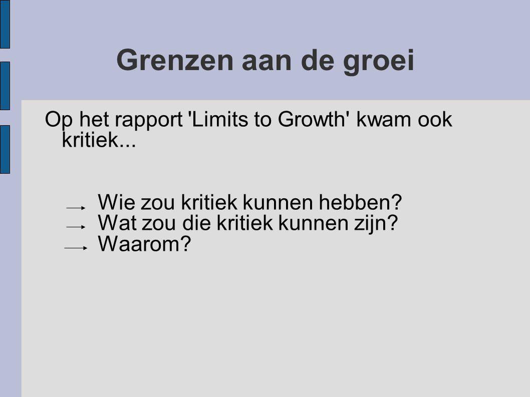 Grenzen aan de groei Op het rapport 'Limits to Growth' kwam ook kritiek... Wie zou kritiek kunnen hebben? Wat zou die kritiek kunnen zijn? Waarom?