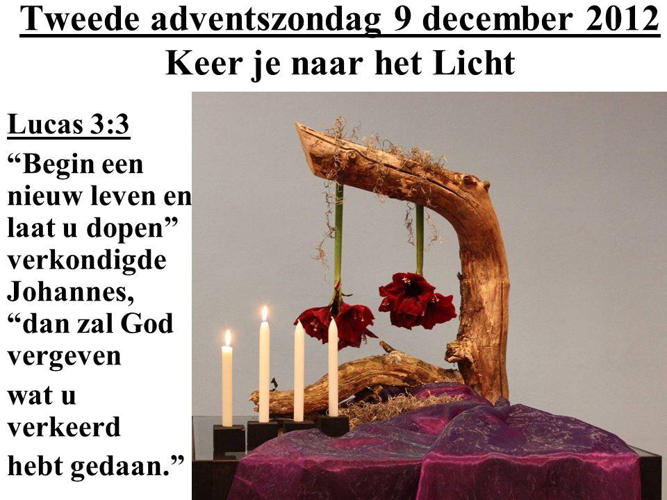 Tweede adventszondag 9 december 2012 Keer je naar het Licht Lucas 3:3 Begin een nieuw leven en laat u dopen verkondigde Johannes, dan zal God vergeven wat u verkeerd hebt gedaan.