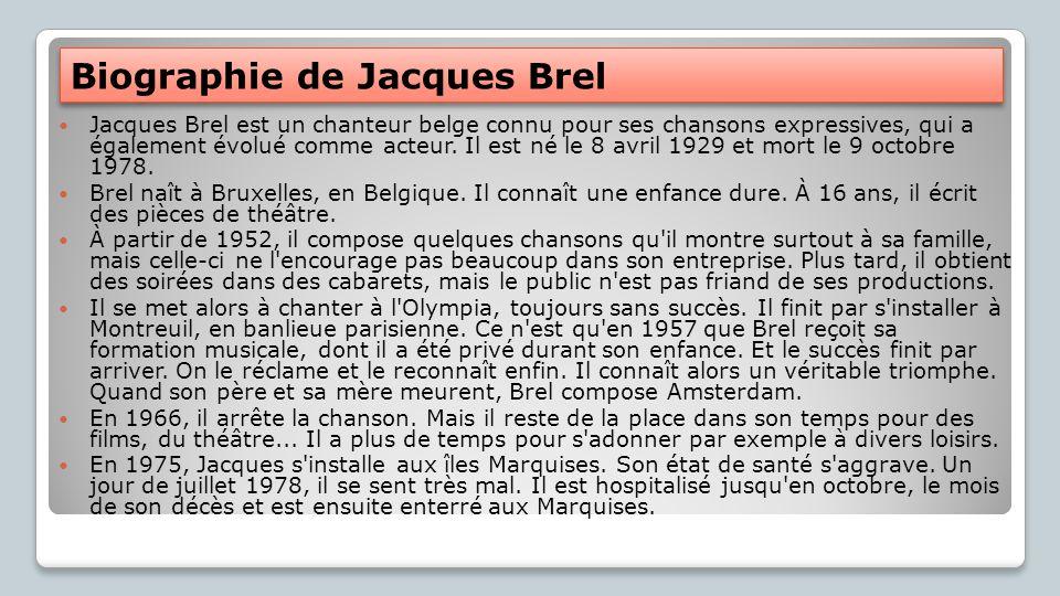 Biographie de Jacques Brel Jacques Brel est un chanteur belge connu pour ses chansons expressives, qui a également évolué comme acteur. Il est né le 8