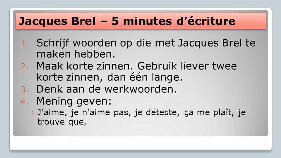 Jacques Brel – 5 minutes d'écriture 1. Schrijf woorden op die met Jacques Brel te maken hebben. 2. Maak korte zinnen. Gebruik liever twee korte zinnen