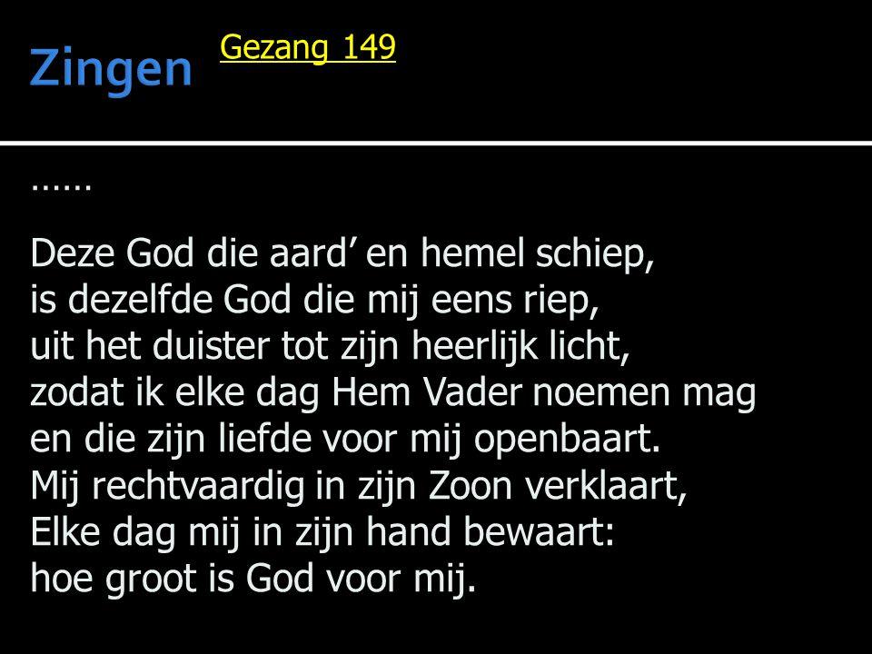 …… Deze God die aard' en hemel schiep, is dezelfde God die mij eens riep, uit het duister tot zijn heerlijk licht, zodat ik elke dag Hem Vader noemen mag en die zijn liefde voor mij openbaart.