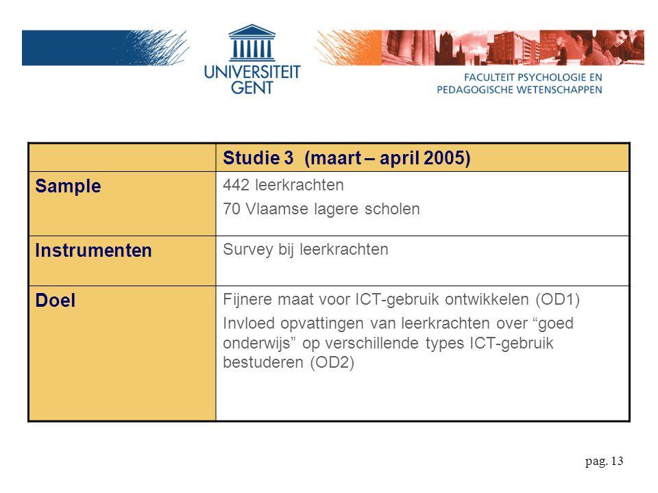pag. 13 Studie 3 (maart – april 2005) Sample 442 leerkrachten 70 Vlaamse lagere scholen Instrumenten Survey bij leerkrachten Doel Fijnere maat voor IC