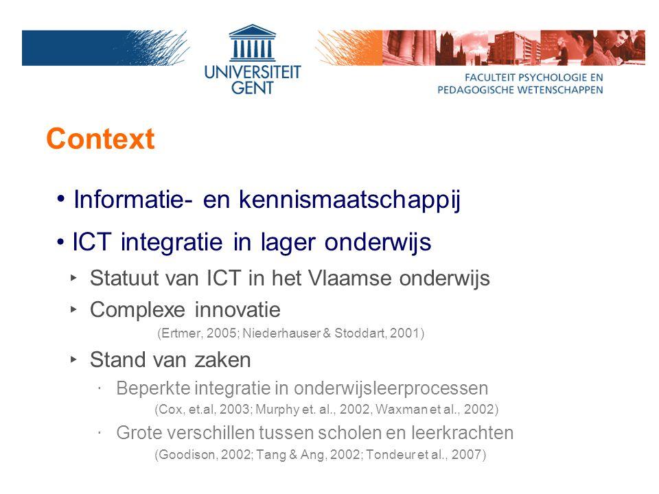 Context Informatie- en kennismaatschappij ICT integratie in lager onderwijs ‣ Statuut van ICT in het Vlaamse onderwijs ‣ Complexe innovatie (Ertmer, 2005; Niederhauser & Stoddart, 2001) ‣ Stand van zaken ‧ Beperkte integratie in onderwijsleerprocessen (Cox, et.al, 2003; Murphy et.