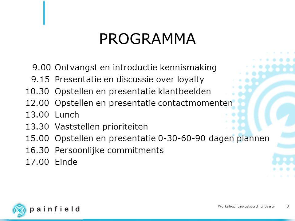 3 Workshop: bewustwording loyalty PROGRAMMA 9.00Ontvangst en introductie kennismaking 9.15Presentatie en discussie over loyalty 10.30Opstellen en presentatie klantbeelden 12.00 Opstellen en presentatie contactmomenten 13.00Lunch 13.30Vaststellen prioriteiten 15.00Opstellen en presentatie 0-30-60-90 dagen plannen 16.30Persoonlijke commitments 17.00Einde