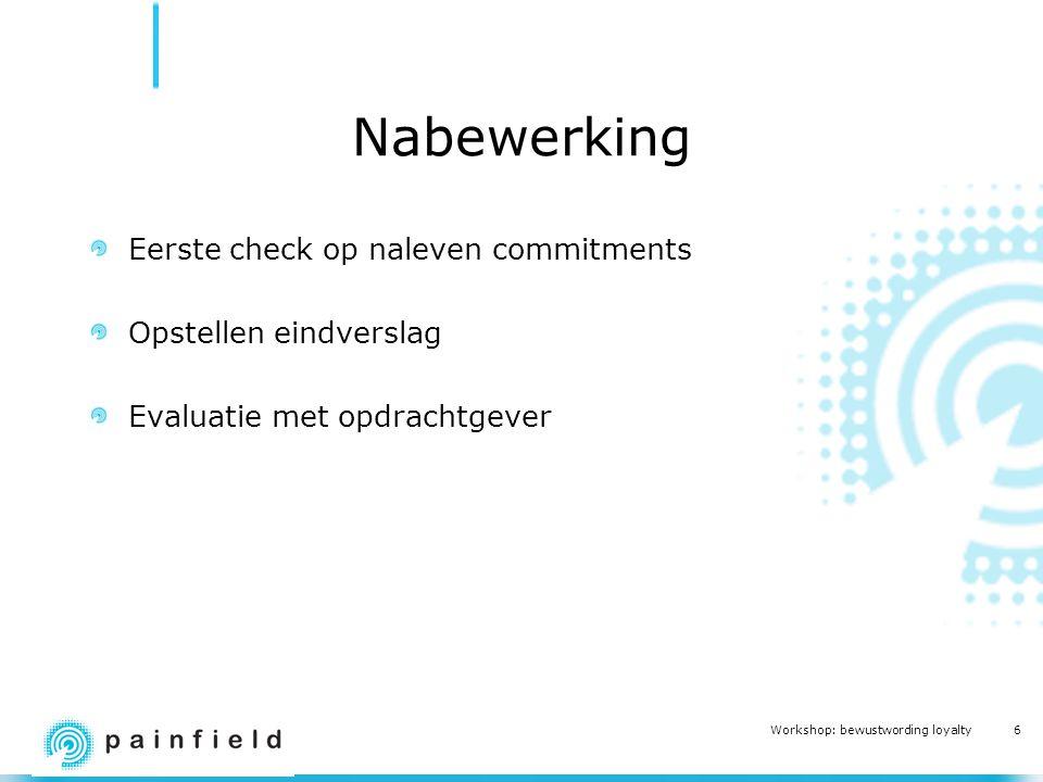 6 Workshop: bewustwording loyalty Nabewerking Eerste check op naleven commitments Opstellen eindverslag Evaluatie met opdrachtgever
