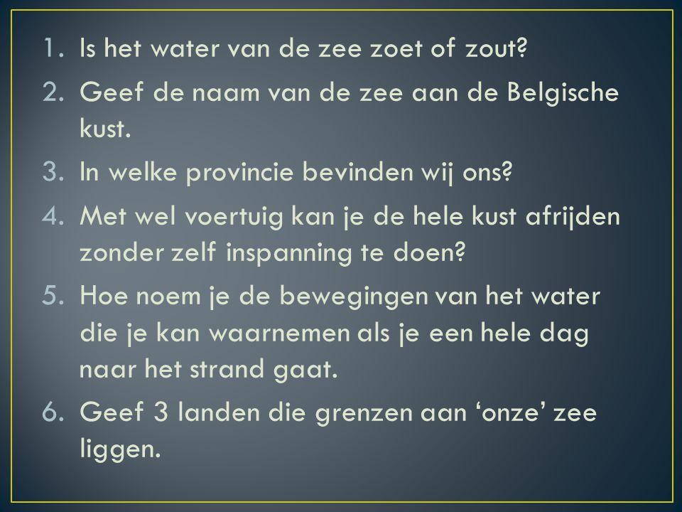 1.Is het water van de zee zoet of zout.2.Geef de naam van de zee aan de Belgische kust.