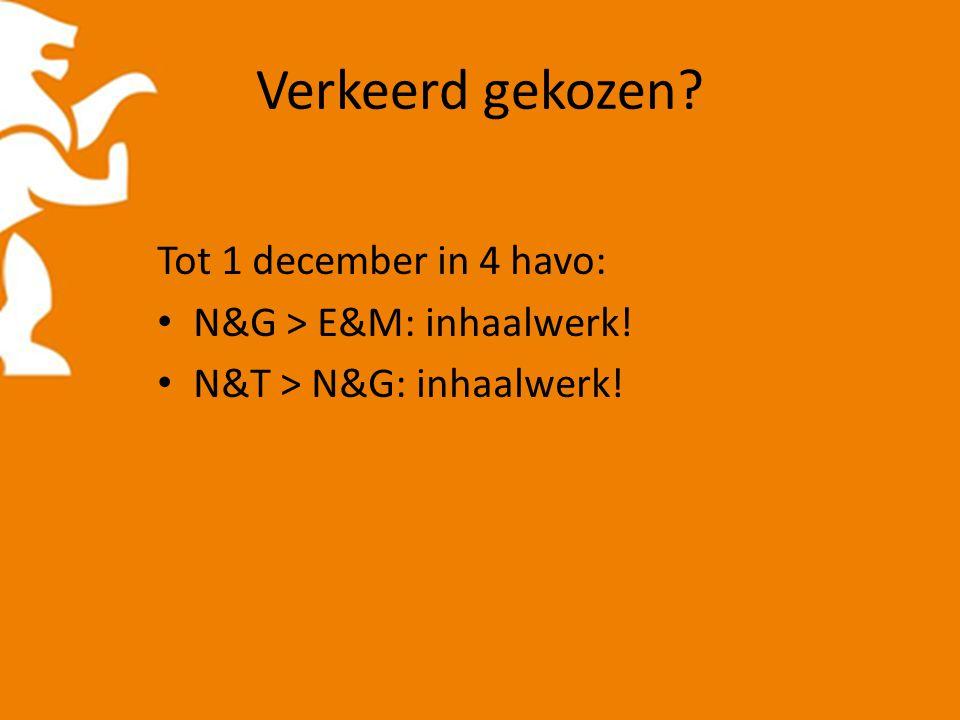 Verkeerd gekozen Tot 1 december in 4 havo: N&G > E&M: inhaalwerk! N&T > N&G: inhaalwerk!