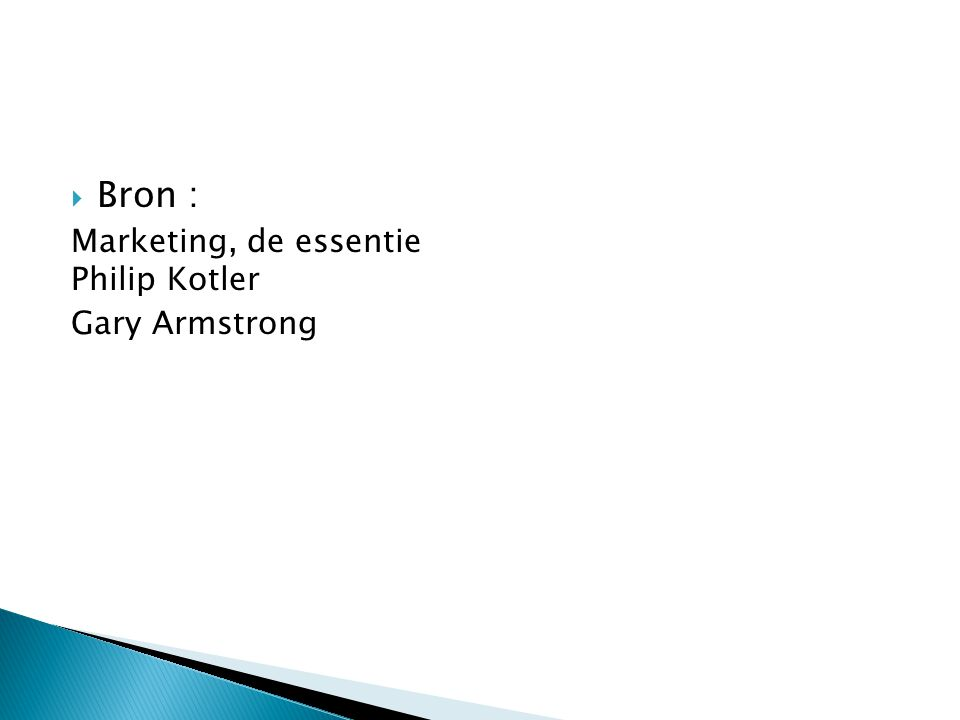  Bron : Marketing, de essentie Philip Kotler Gary Armstrong