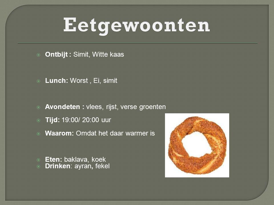  Ontbijt : Simit, Witte kaas  Lunch: Worst, Ei, simit  Avondeten : vlees, rijst, verse groenten  Tijd: 19:00/ 20:00 uur  Waarom: Omdat het daar w