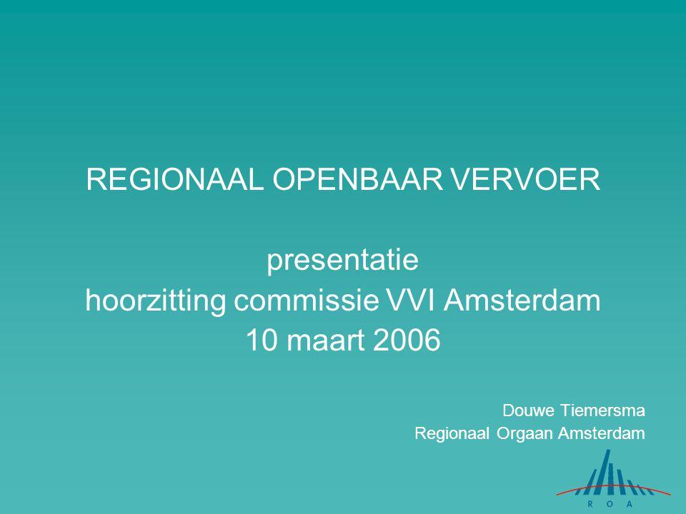 REGIONAAL OPENBAAR VERVOER presentatie hoorzitting commissie VVI Amsterdam 10 maart 2006 Douwe Tiemersma Regionaal Orgaan Amsterdam