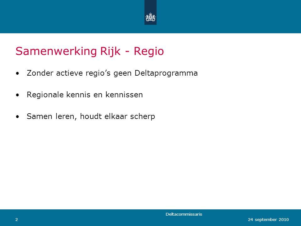 Deltacommissaris 224 september 2010 Samenwerking Rijk - Regio Zonder actieve regio's geen Deltaprogramma Regionale kennis en kennissen Samen leren, houdt elkaar scherp