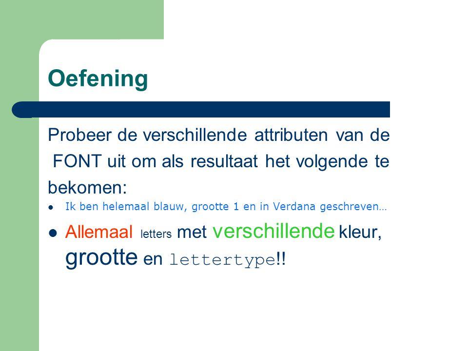 Oefening Probeer de verschillende attributen van de FONT uit om als resultaat het volgende te bekomen: Ik ben helemaal blauw, grootte 1 en in Verdana geschreven… Allemaal letters met verschillende kleur, grootte en lettertype !!