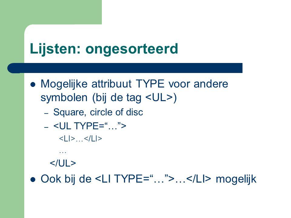 Lijsten: ongesorteerd Mogelijke attribuut TYPE voor andere symbolen (bij de tag ) – Square, circle of disc – … Ook bij de … mogelijk