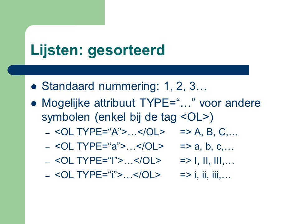 Lijsten: gesorteerd Standaard nummering: 1, 2, 3… Mogelijke attribuut TYPE= … voor andere symbolen (enkel bij de tag ) – … => A, B, C,… – … => a, b, c,… – … => I, II, III,… – … => i, ii, iii,…