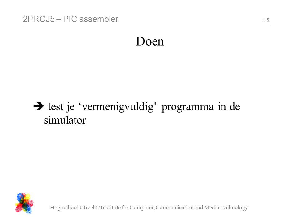 2PROJ5 – PIC assembler Hogeschool Utrecht / Institute for Computer, Communication and Media Technology 18 Doen  test je 'vermenigvuldig' programma in de simulator
