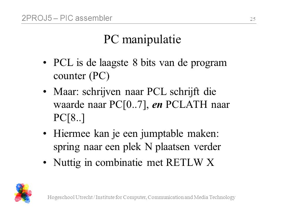 2PROJ5 – PIC assembler Hogeschool Utrecht / Institute for Computer, Communication and Media Technology 25 PC manipulatie PCL is de laagste 8 bits van