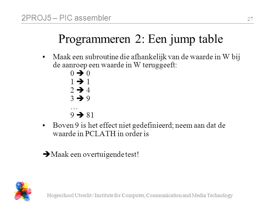 2PROJ5 – PIC assembler Hogeschool Utrecht / Institute for Computer, Communication and Media Technology 27 Programmeren 2: Een jump table Maak een subr