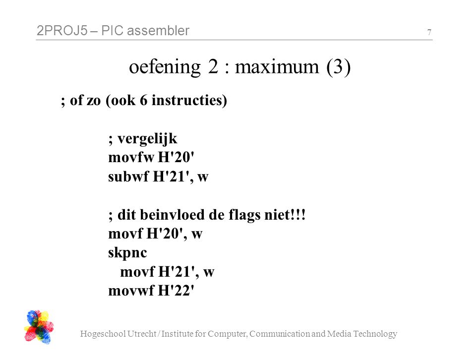 2PROJ5 – PIC assembler Hogeschool Utrecht / Institute for Computer, Communication and Media Technology 7 oefening 2 : maximum (3) ; of zo (ook 6 instructies) ; vergelijk movfw H 20 subwf H 21 , w ; dit beinvloed de flags niet!!.