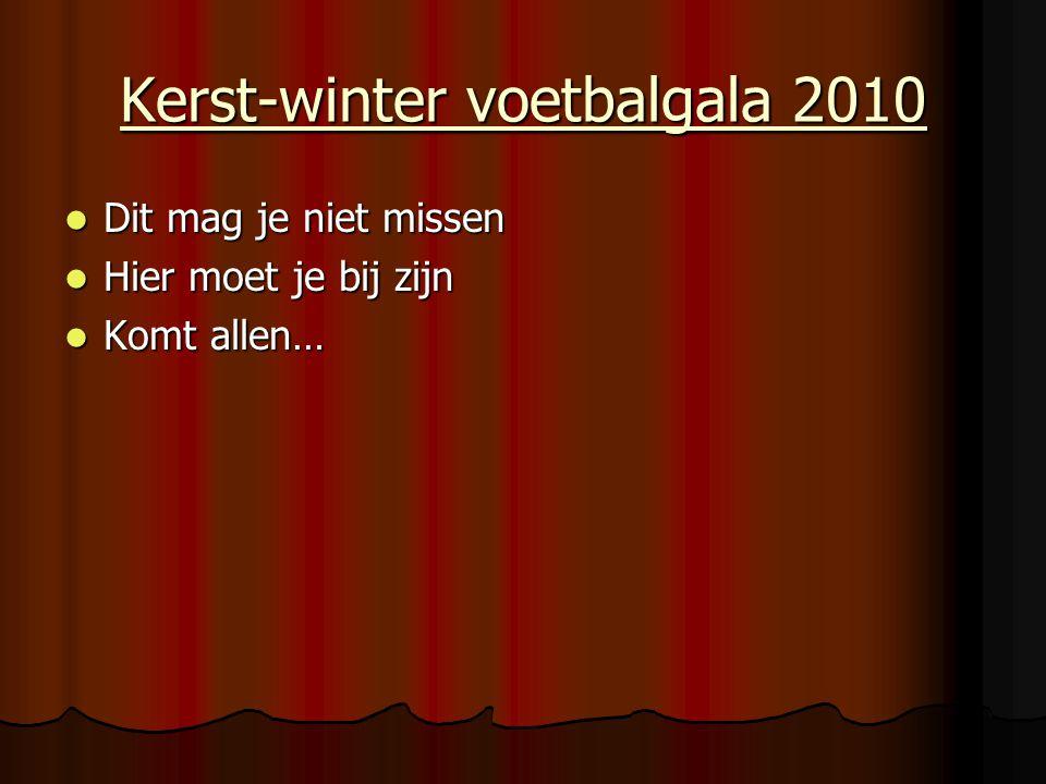 Kerst-winter voetbalgala 2010 Dit mag je niet missen Dit mag je niet missen Hier moet je bij zijn Hier moet je bij zijn Komt allen… Komt allen…