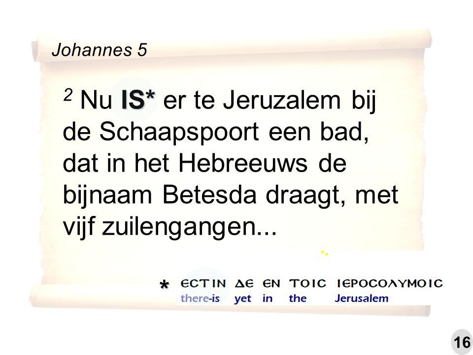 IS* 2 Nu IS* er te Jeruzalem bij de Schaapspoort een bad, dat in het Hebreeuws de bijnaam Betesda draagt, met vijf zuilengangen... Johannes 5 * 16