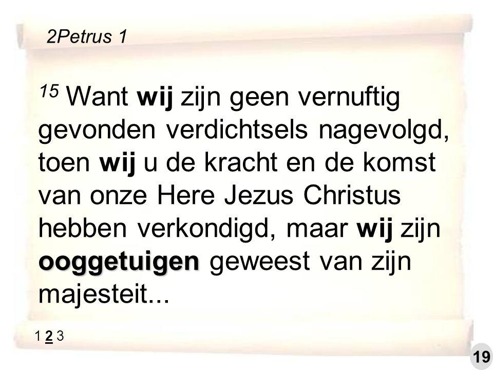ooggetuigen 15 Want wij zijn geen vernuftig gevonden verdichtsels nagevolgd, toen wij u de kracht en de komst van onze Here Jezus Christus hebben verkondigd, maar wij zijn ooggetuigen geweest van zijn majesteit...