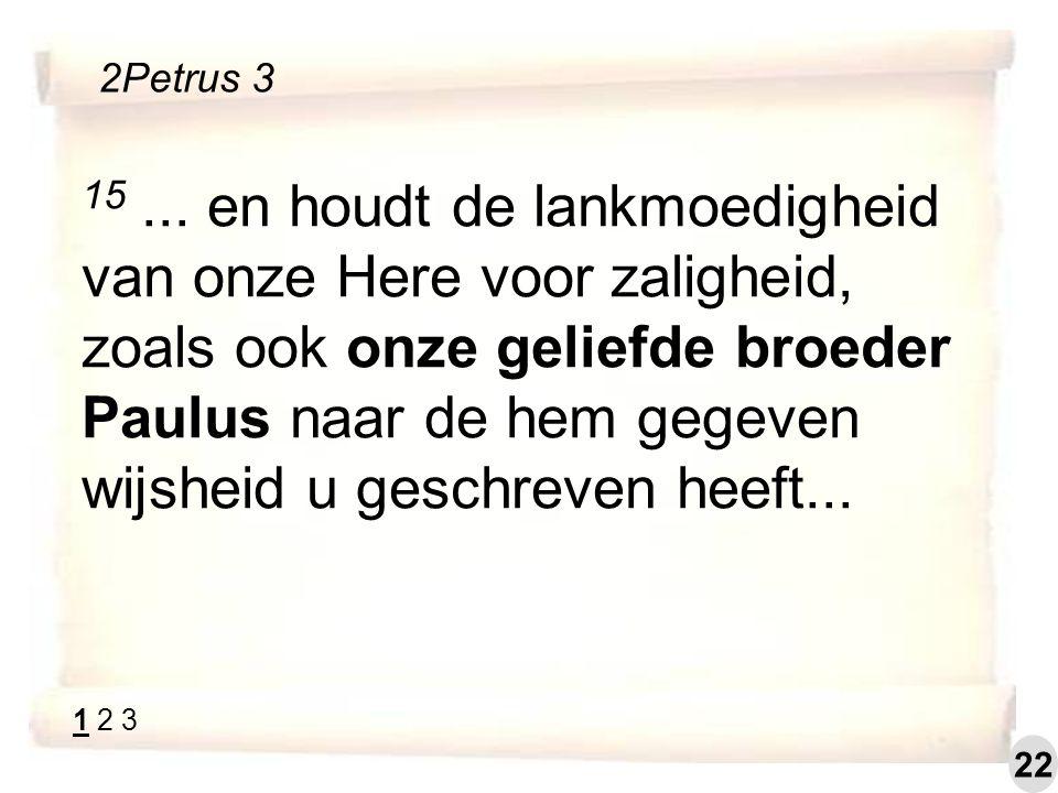 15... en houdt de lankmoedigheid van onze Here voor zaligheid, zoals ook onze geliefde broeder Paulus naar de hem gegeven wijsheid u geschreven heeft.