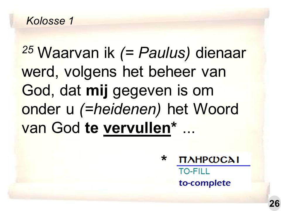 25 Waarvan ik (= Paulus) dienaar werd, volgens het beheer van God, dat mij gegeven is om onder u (=heidenen) het Woord van God te vervullen*... Koloss