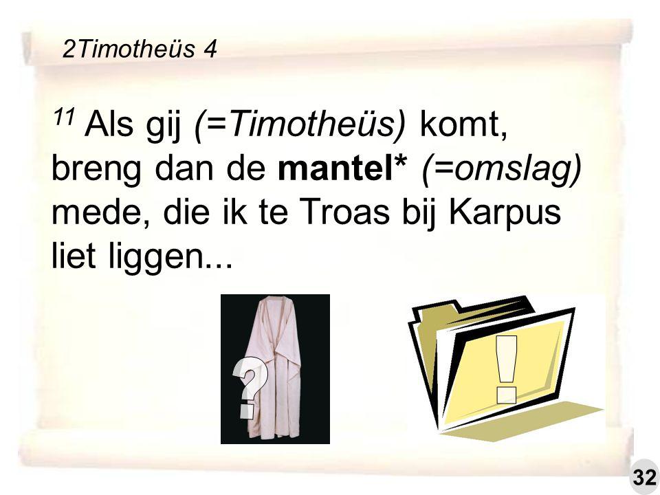 11 Als gij (=Timotheüs) komt, breng dan de mantel* (=omslag) mede, die ik te Troas bij Karpus liet liggen...