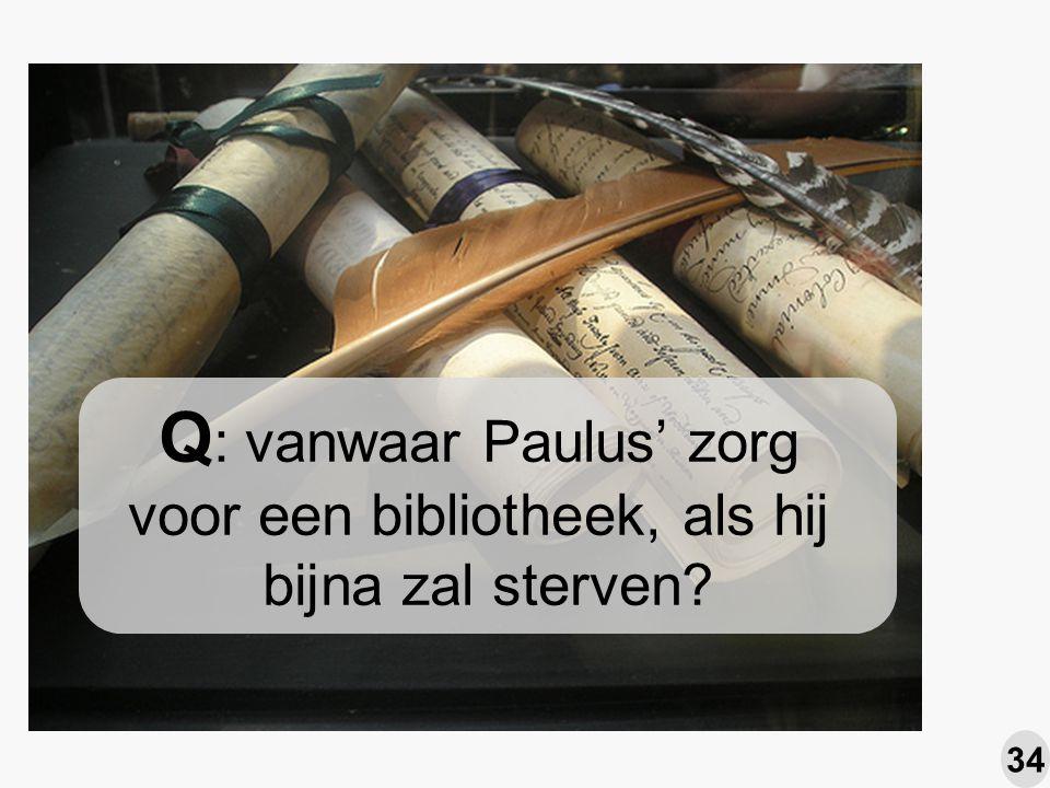 Q : vanwaar Paulus' zorg voor een bibliotheek, als hij bijna zal sterven 34