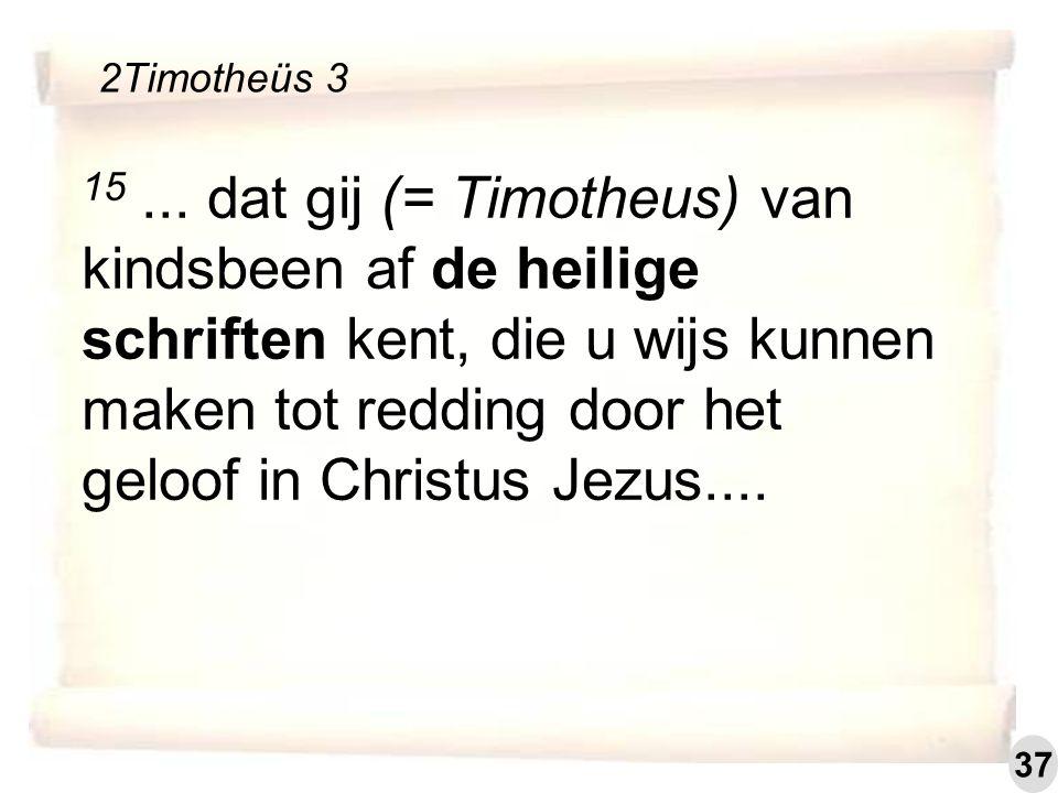 15... dat gij (= Timotheus) van kindsbeen af de heilige schriften kent, die u wijs kunnen maken tot redding door het geloof in Christus Jezus.... 2Tim